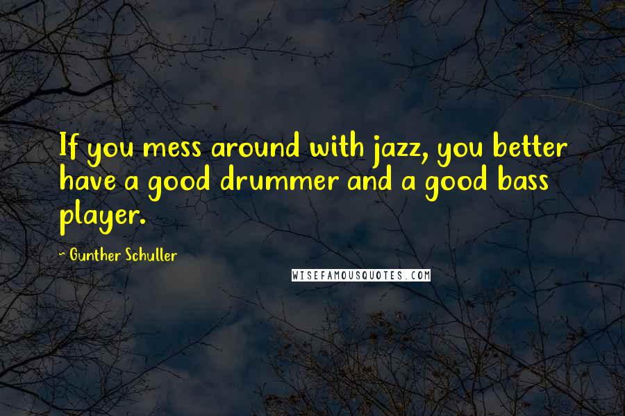 Gunther Schuller quotes: If you mess around with jazz, you better have a good drummer and a good bass player.