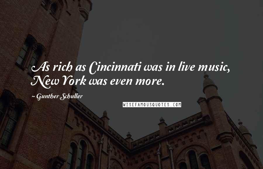 Gunther Schuller quotes: As rich as Cincinnati was in live music, New York was even more.