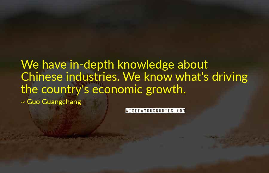 Guo Guangchang quotes: We have in-depth knowledge about Chinese industries. We know what's driving the country's economic growth.