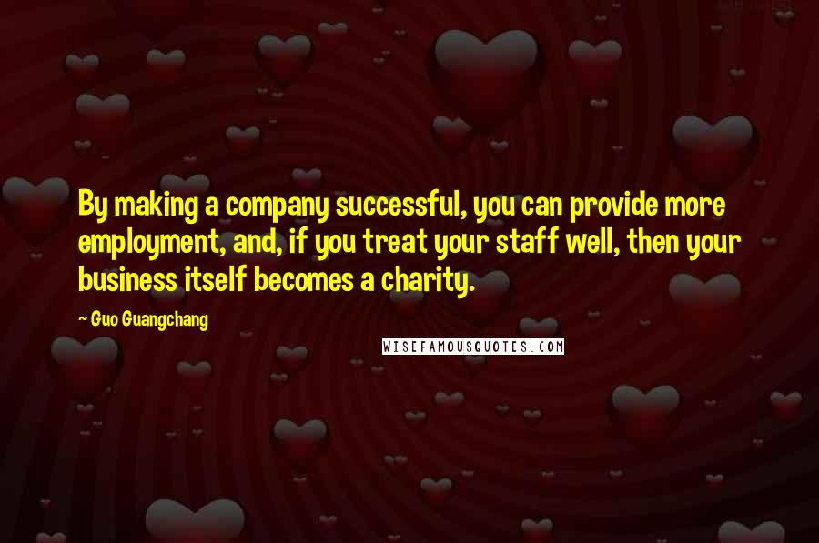 Guo Guangchang quotes: By making a company successful, you can provide more employment, and, if you treat your staff well, then your business itself becomes a charity.