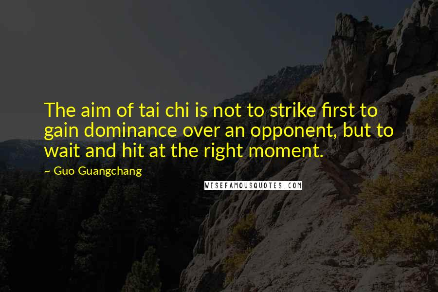 Guo Guangchang quotes: The aim of tai chi is not to strike first to gain dominance over an opponent, but to wait and hit at the right moment.