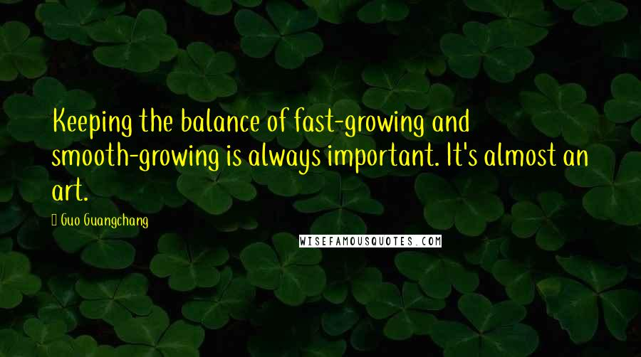 Guo Guangchang quotes: Keeping the balance of fast-growing and smooth-growing is always important. It's almost an art.