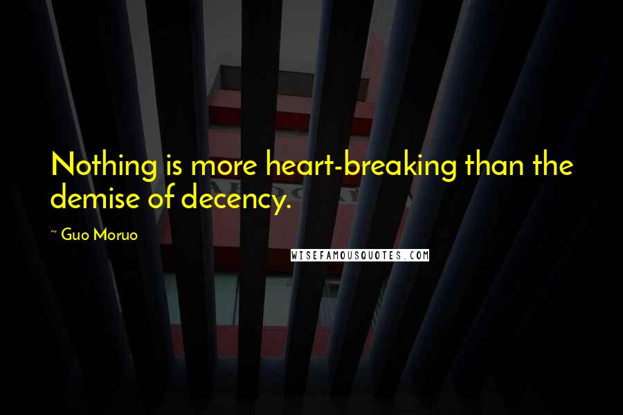 Guo Moruo quotes: Nothing is more heart-breaking than the demise of decency.