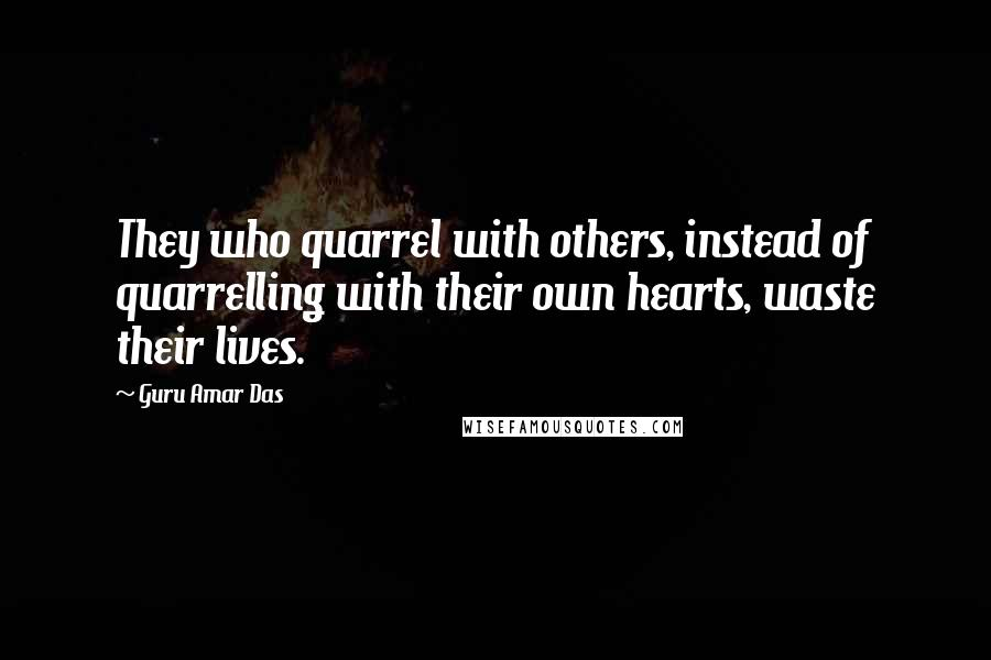 Guru Amar Das quotes: They who quarrel with others, instead of quarrelling with their own hearts, waste their lives.