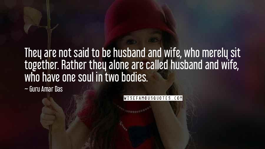 Guru Amar Das quotes: They are not said to be husband and wife, who merely sit together. Rather they alone are called husband and wife, who have one soul in two bodies.