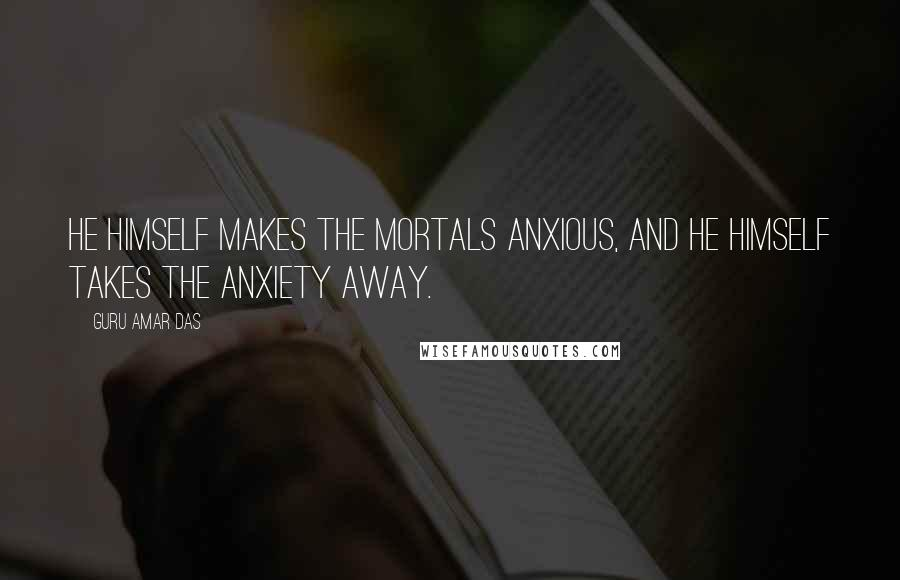 Guru Amar Das quotes: He Himself makes the mortals anxious, and He Himself takes the anxiety away.