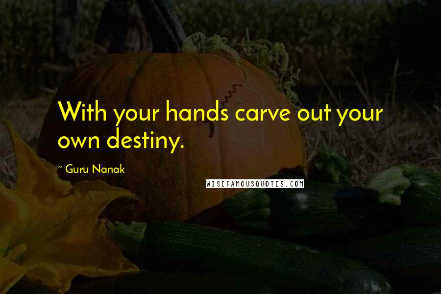 Guru Nanak quotes: With your hands carve out your own destiny.