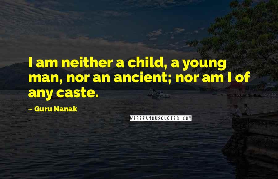 Guru Nanak quotes: I am neither a child, a young man, nor an ancient; nor am I of any caste.