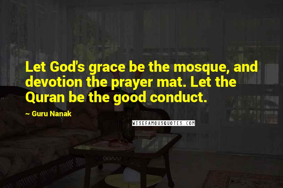 Guru Nanak quotes: Let God's grace be the mosque, and devotion the prayer mat. Let the Quran be the good conduct.