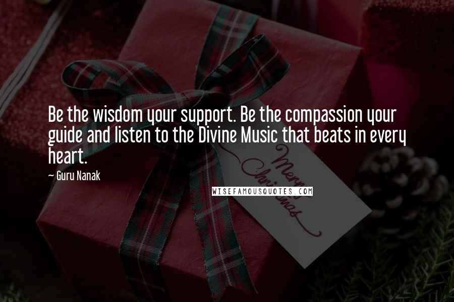 Guru Nanak quotes: Be the wisdom your support. Be the compassion your guide and listen to the Divine Music that beats in every heart.
