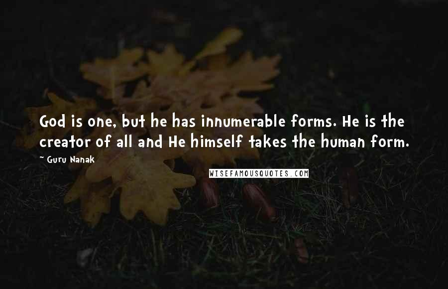 Guru Nanak quotes: God is one, but he has innumerable forms. He is the creator of all and He himself takes the human form.