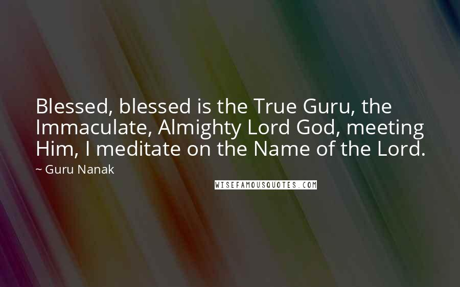 Guru Nanak quotes: Blessed, blessed is the True Guru, the Immaculate, Almighty Lord God, meeting Him, I meditate on the Name of the Lord.