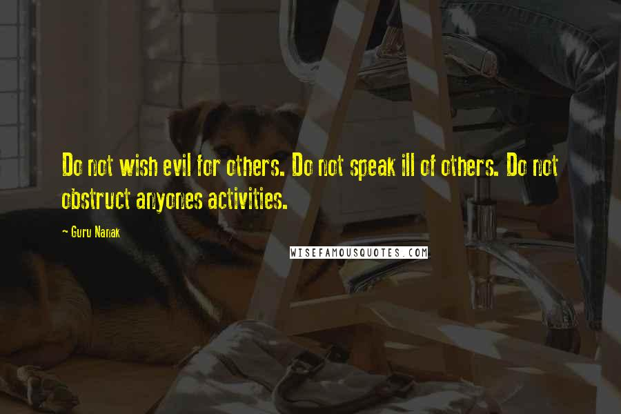 Guru Nanak quotes: Do not wish evil for others. Do not speak ill of others. Do not obstruct anyones activities.