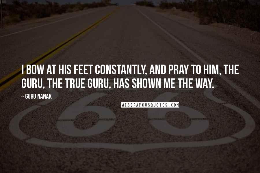 Guru Nanak quotes: I bow at His Feet constantly, and pray to Him, the Guru, the True Guru, has shown me the Way.