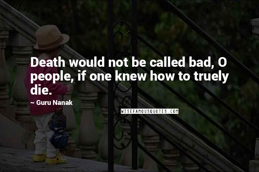 Guru Nanak quotes: Death would not be called bad, O people, if one knew how to truely die.