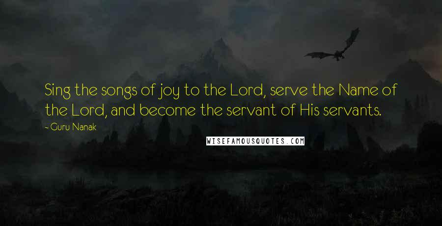 Guru Nanak quotes: Sing the songs of joy to the Lord, serve the Name of the Lord, and become the servant of His servants.