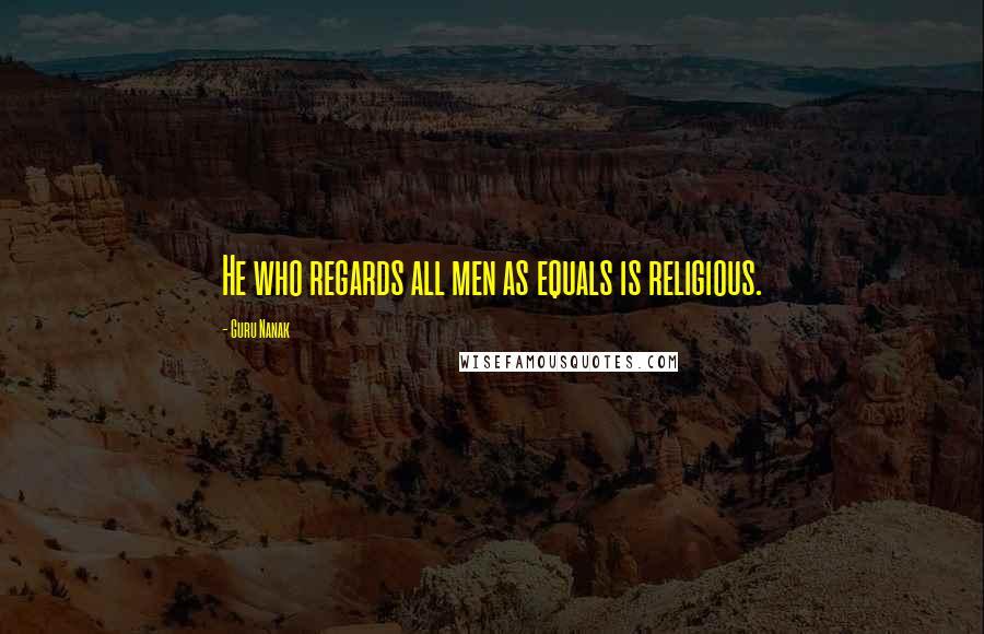 Guru Nanak quotes: He who regards all men as equals is religious.