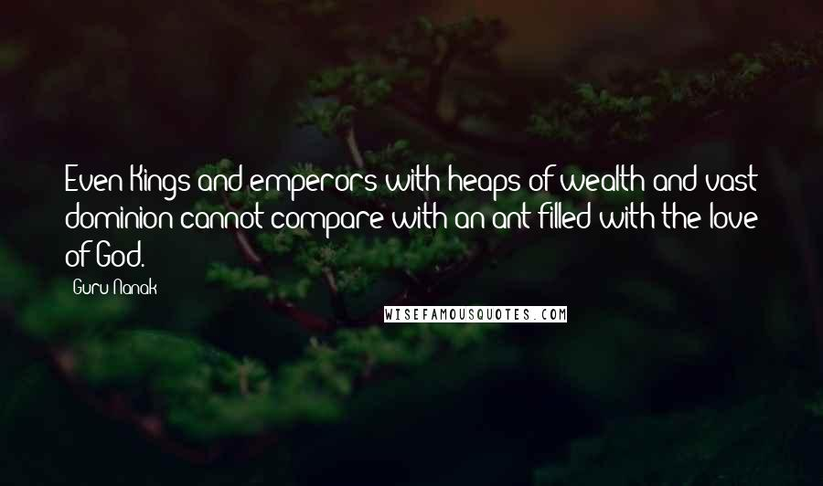 Guru Nanak quotes: Even Kings and emperors with heaps of wealth and vast dominion cannot compare with an ant filled with the love of God.