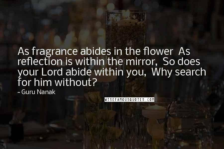 Guru Nanak quotes: As fragrance abides in the flower As reflection is within the mirror, So does your Lord abide within you, Why search for him without?
