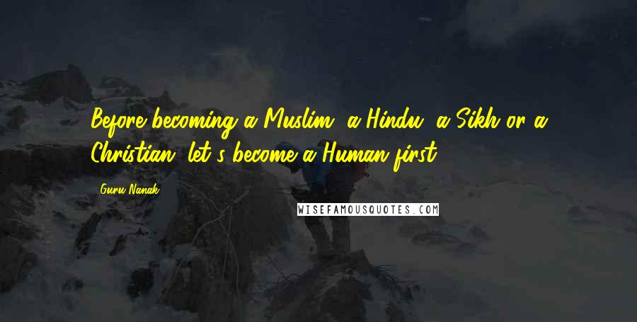Guru Nanak quotes: Before becoming a Muslim, a Hindu, a Sikh or a Christian, let's become a Human first.