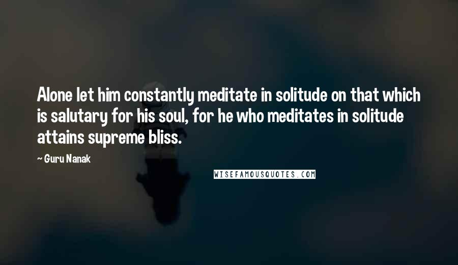 Guru Nanak quotes: Alone let him constantly meditate in solitude on that which is salutary for his soul, for he who meditates in solitude attains supreme bliss.