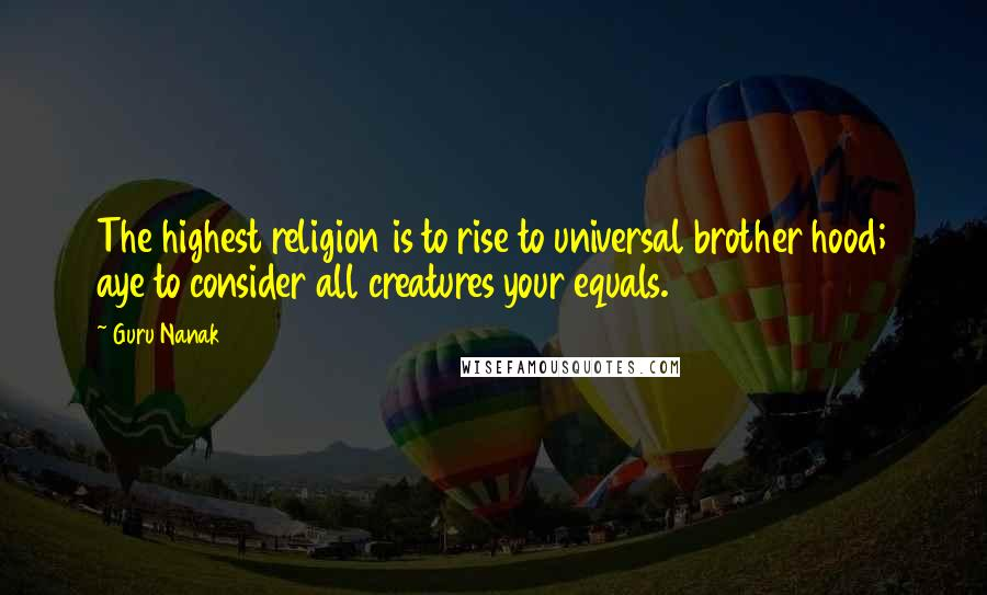 Guru Nanak quotes: The highest religion is to rise to universal brother hood; aye to consider all creatures your equals.