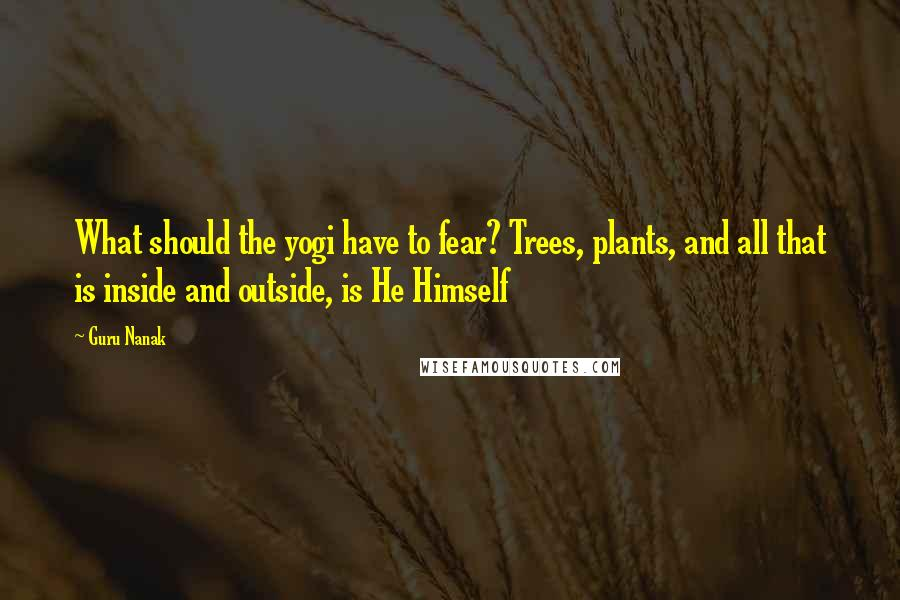 Guru Nanak quotes: What should the yogi have to fear? Trees, plants, and all that is inside and outside, is He Himself