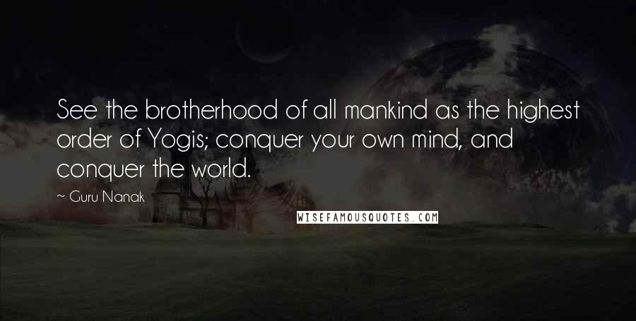Guru Nanak quotes: See the brotherhood of all mankind as the highest order of Yogis; conquer your own mind, and conquer the world.
