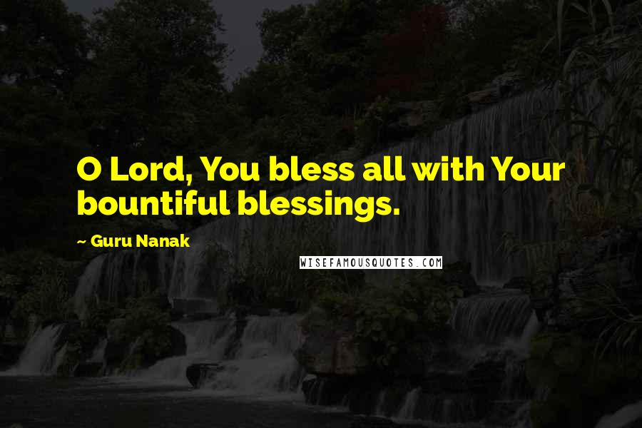 Guru Nanak quotes: O Lord, You bless all with Your bountiful blessings.