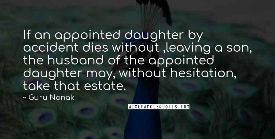Guru Nanak quotes: If an appointed daughter by accident dies without ,leaving a son, the husband of the appointed daughter may, without hesitation, take that estate.