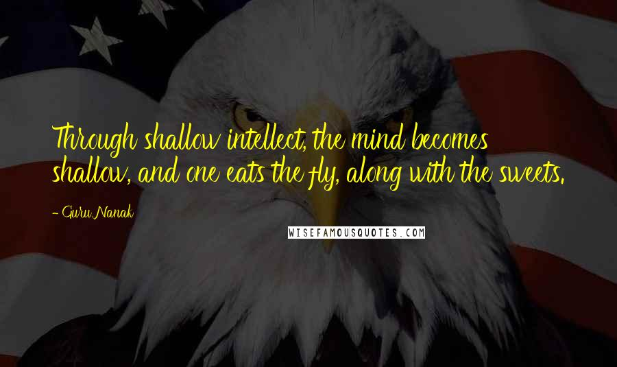 Guru Nanak quotes: Through shallow intellect, the mind becomes shallow, and one eats the fly, along with the sweets.