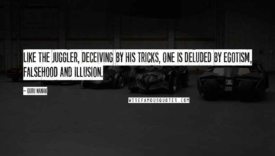 Guru Nanak quotes: Like the juggler, deceiving by his tricks, one is deluded by egotism, falsehood and illusion.