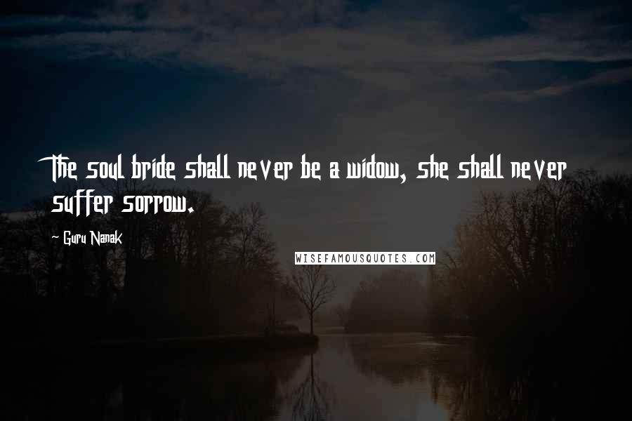 Guru Nanak quotes: The soul bride shall never be a widow, she shall never suffer sorrow.