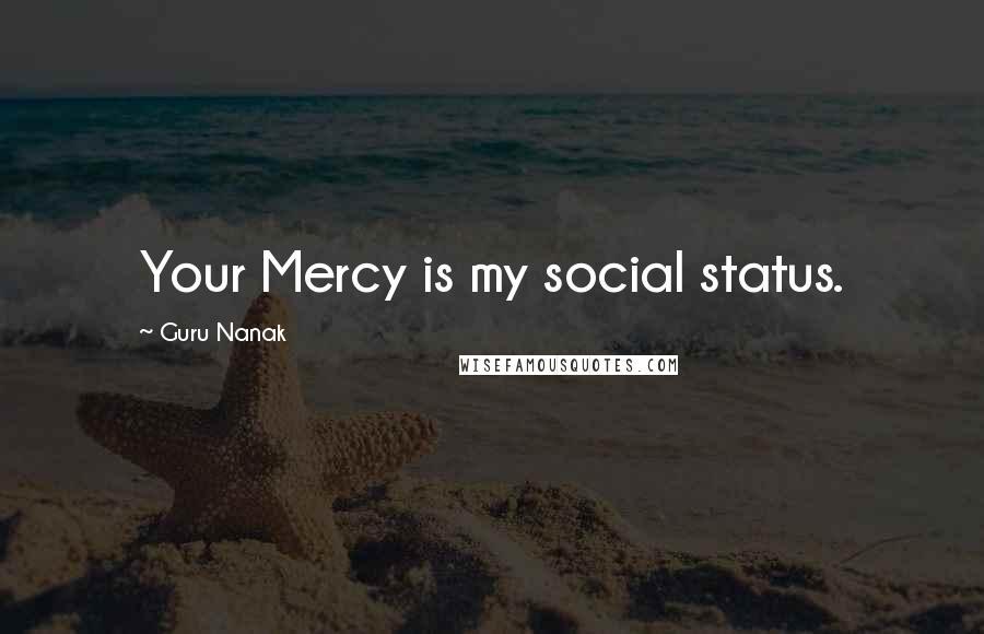 Guru Nanak quotes: Your Mercy is my social status.