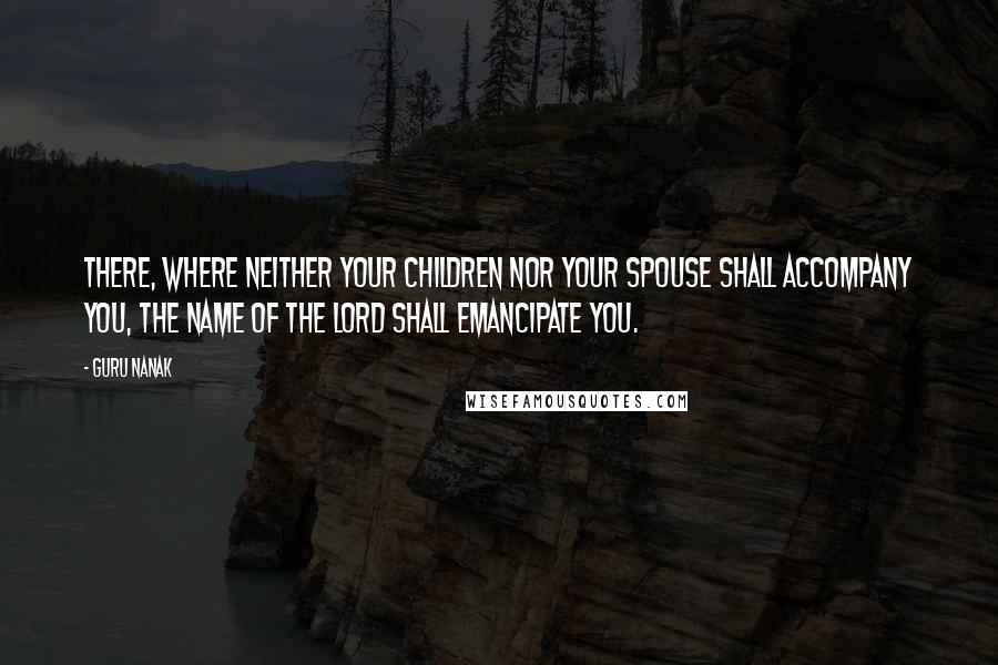 Guru Nanak quotes: There, where neither your children nor your spouse shall accompany you, the Name of the Lord shall emancipate you.
