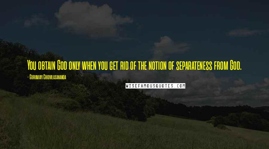 Gurumayi Chidvilasananda quotes: You obtain God only when you get rid of the notion of separateness from God.