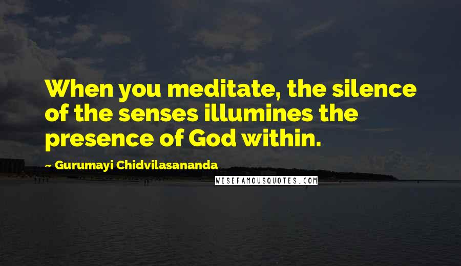 Gurumayi Chidvilasananda quotes: When you meditate, the silence of the senses illumines the presence of God within.
