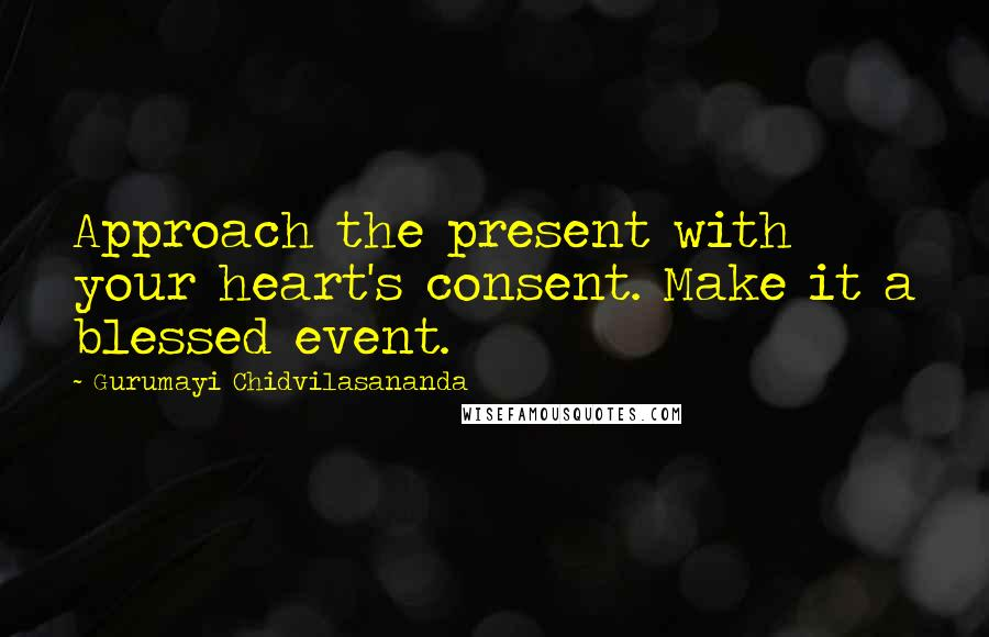 Gurumayi Chidvilasananda quotes: Approach the present with your heart's consent. Make it a blessed event.