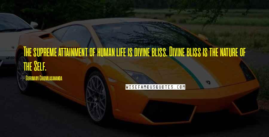 Gurumayi Chidvilasananda quotes: The supreme attainment of human life is divine bliss. Divine bliss is the nature of the Self.