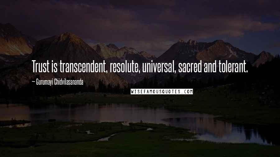 Gurumayi Chidvilasananda quotes: Trust is transcendent, resolute, universal, sacred and tolerant.