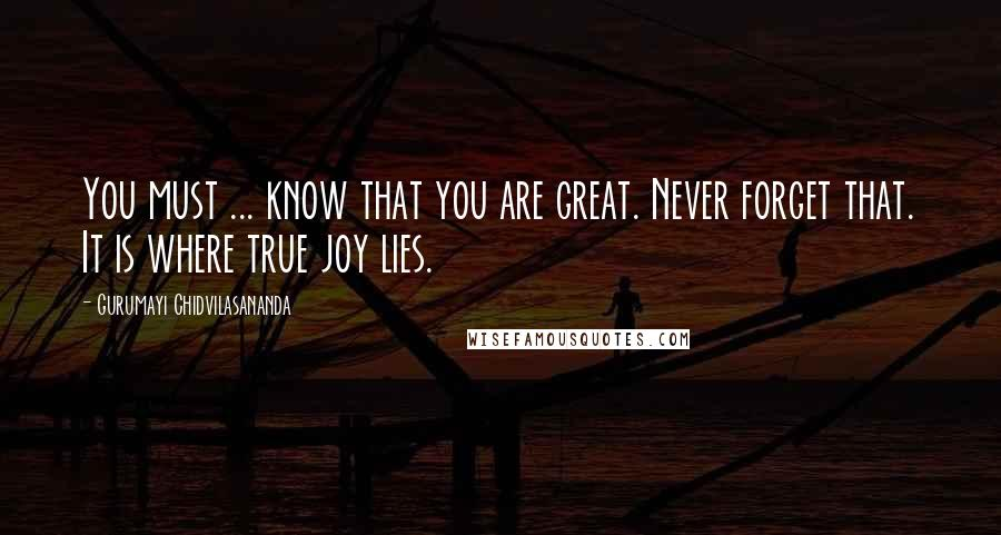 Gurumayi Chidvilasananda quotes: You must ... know that you are great. Never forget that. It is where true joy lies.