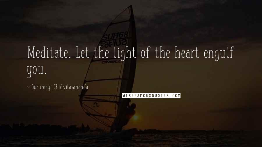 Gurumayi Chidvilasananda quotes: Meditate. Let the light of the heart engulf you.