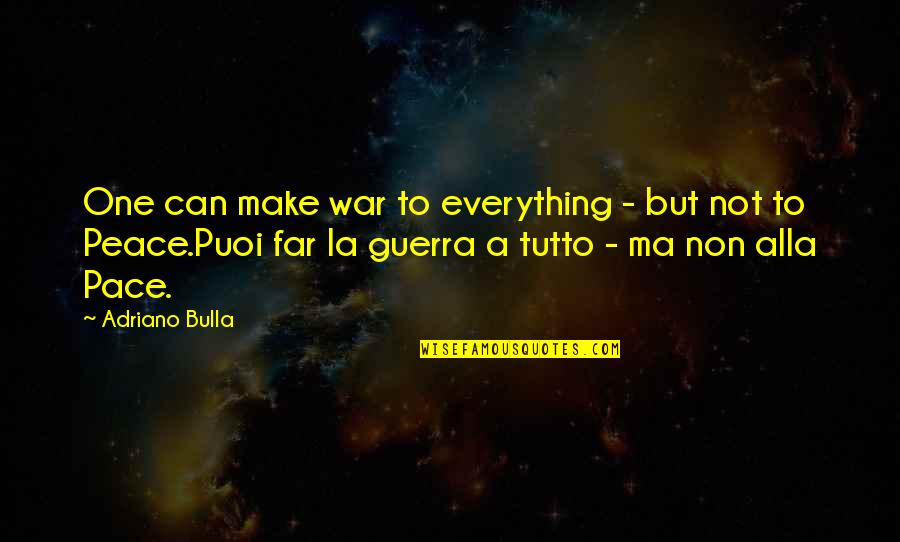 Gus Chiggins Quotes By Adriano Bulla: One can make war to everything - but