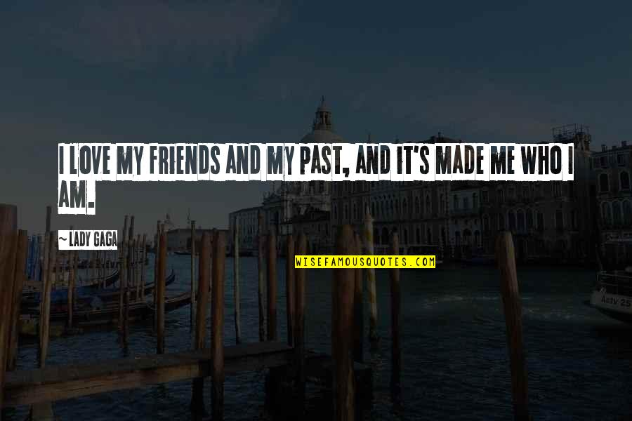 Gus Chiggins Quotes By Lady Gaga: I love my friends and my past, and