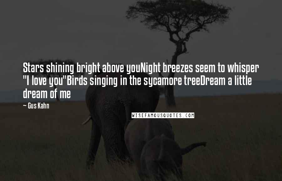 "Gus Kahn quotes: Stars shining bright above youNight breezes seem to whisper ""I love you""Birds singing in the sycamore treeDream a little dream of me"