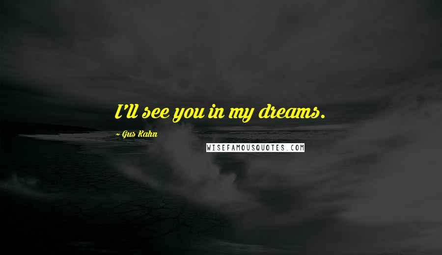 Gus Kahn quotes: I'll see you in my dreams.