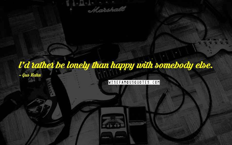 Gus Kahn quotes: I'd rather be lonely than happy with somebody else.