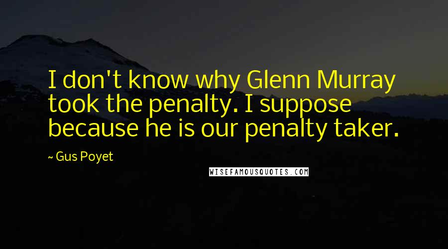 Gus Poyet quotes: I don't know why Glenn Murray took the penalty. I suppose because he is our penalty taker.