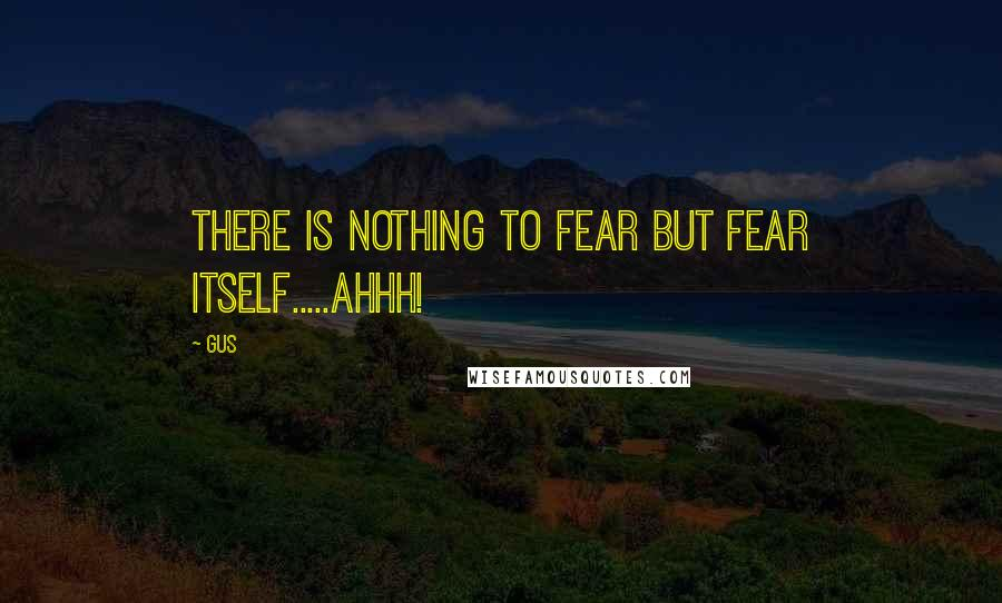 Gus quotes: there is nothing to fear but fear itself.....AHHH!