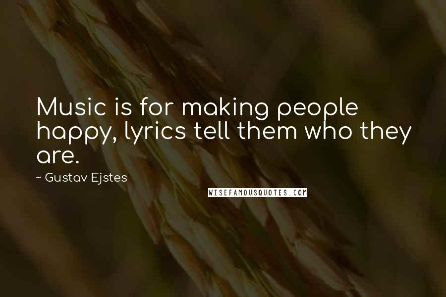 Gustav Ejstes quotes: Music is for making people happy, lyrics tell them who they are.